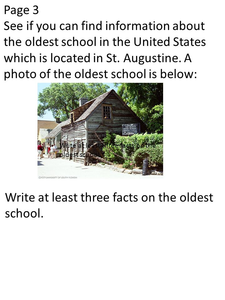 Page 3 See if you can find information about the oldest school in the United States which is located in St. Augustine. A photo of the oldest school is