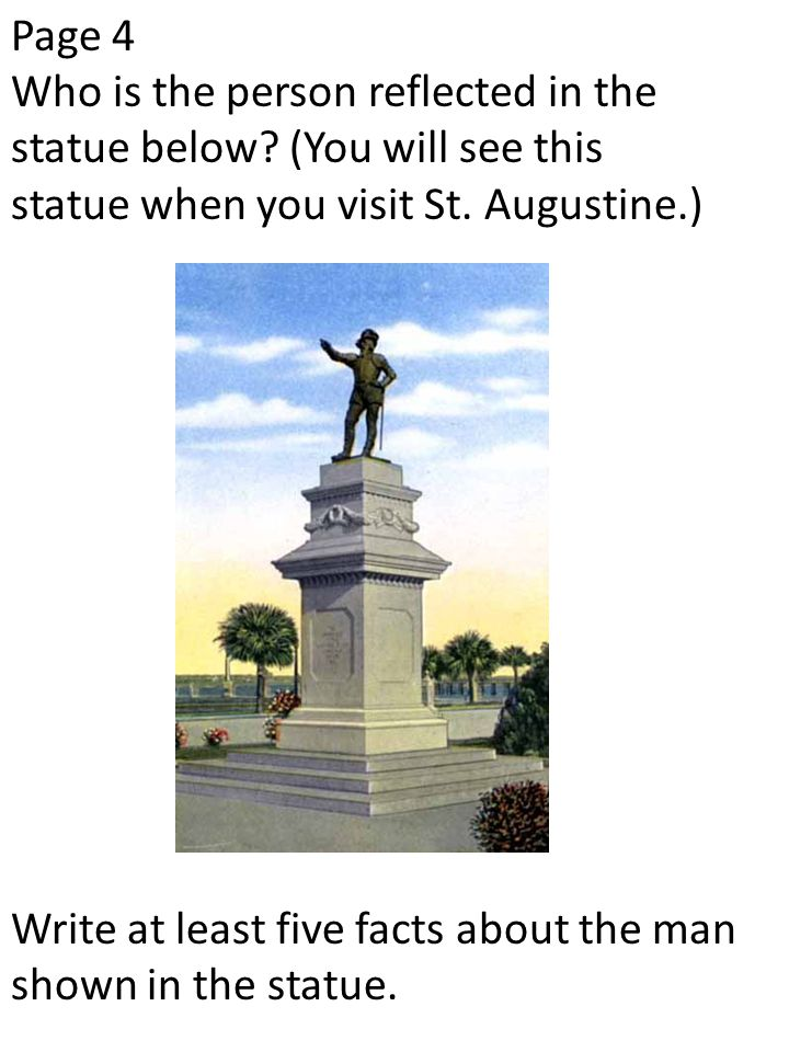 Page 4 Who is the person reflected in the statue below? (You will see this statue when you visit St. Augustine.) Write at least five facts about the m