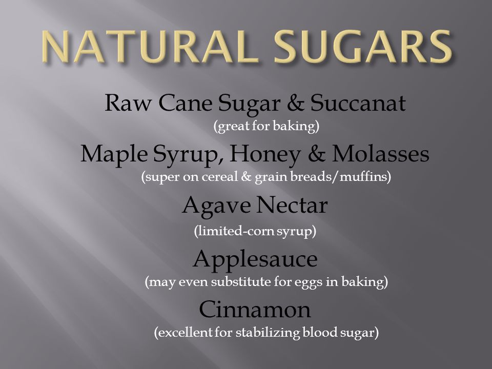 Raw Cane Sugar & Succanat (great for baking) Maple Syrup, Honey & Molasses (super on cereal & grain breads/muffins) Agave Nectar (limited-corn syrup) Applesauce (may even substitute for eggs in baking) Cinnamon (excellent for stabilizing blood sugar)