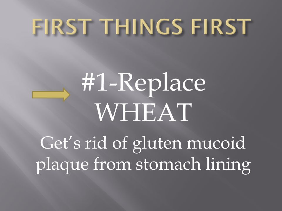 #1-Replace WHEAT Get's rid of gluten mucoid plaque from stomach lining