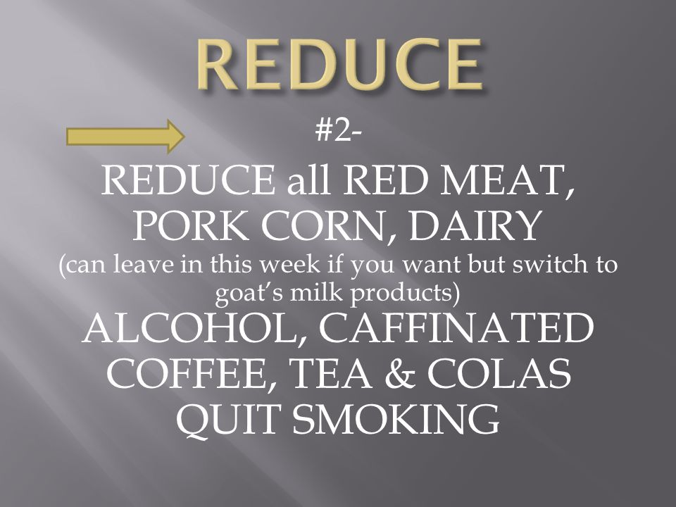#2- REDUCE all RED MEAT, PORK CORN, DAIRY (can leave in this week if you want but switch to goat's milk products) ALCOHOL, CAFFINATED COFFEE, TEA & COLAS QUIT SMOKING