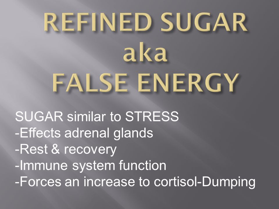 SUGAR similar to STRESS -Effects adrenal glands -Rest & recovery -Immune system function -Forces an increase to cortisol-Dumping