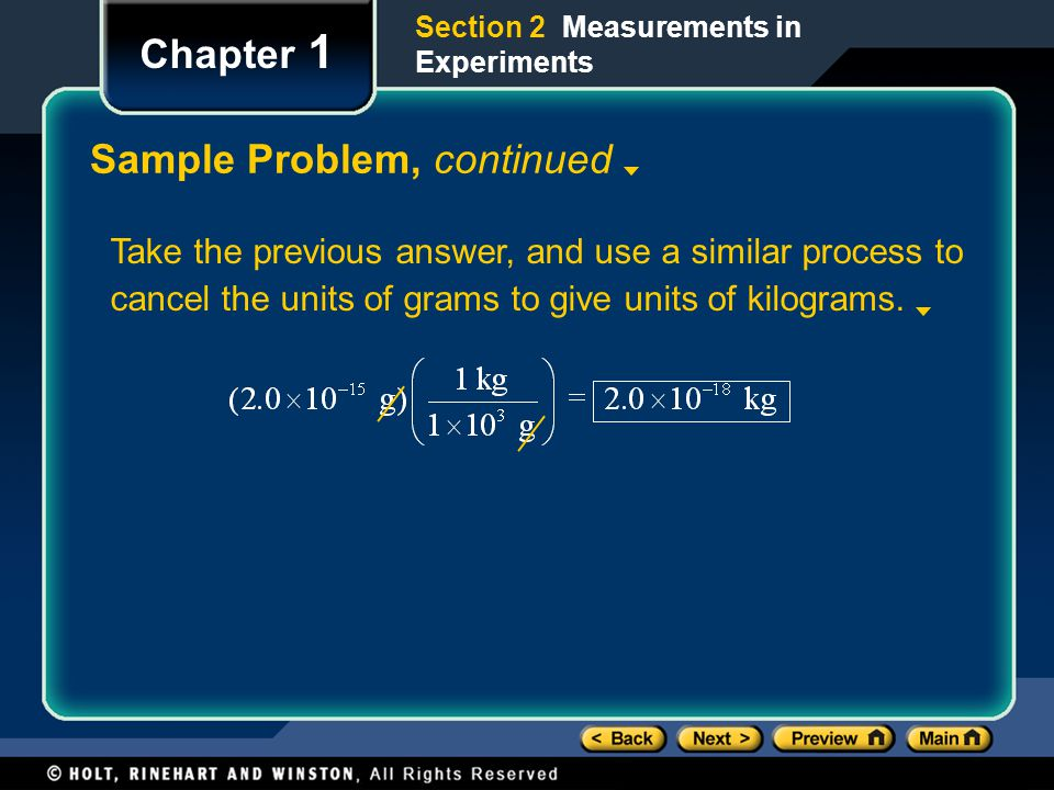 Section 2 Measurements in Experiments Chapter 1 Sample Problem, continued Take the previous answer, and use a similar process to cancel the units of grams to give units of kilograms.