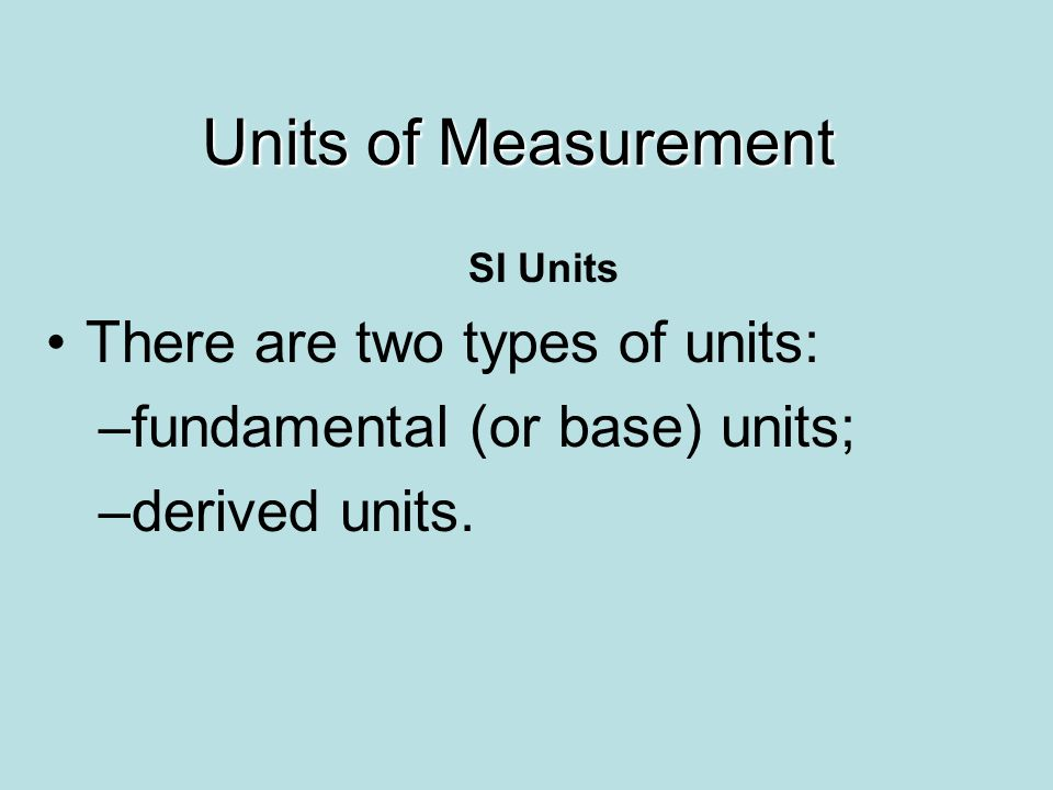 SI Units There are two types of units: –fundamental (or base) units; –derived units. Units of Measurement