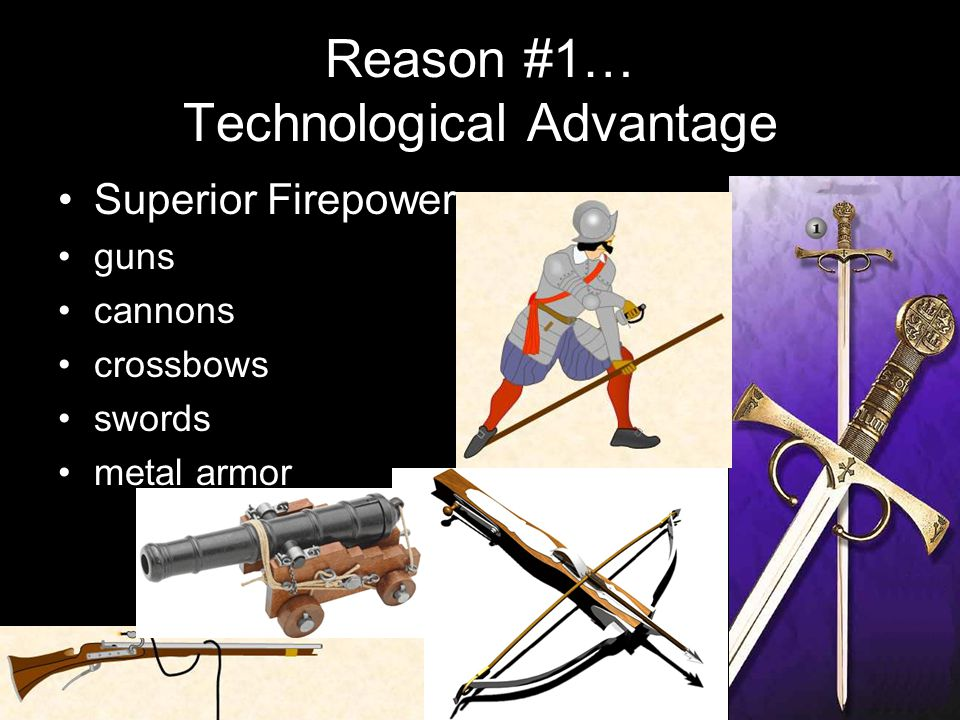 Reason #1… Technological Advantage Superior Firepower guns cannons crossbows swords metal armor
