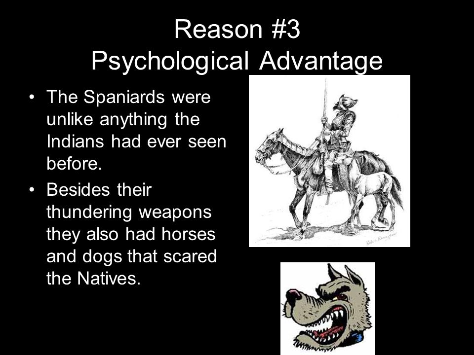 Reason #3 Psychological Advantage The Spaniards were unlike anything the Indians had ever seen before.