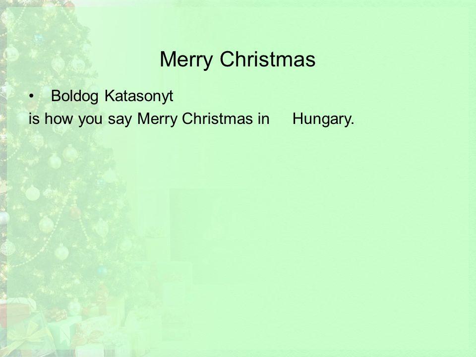 Merry Christmas Boldog Katasonyt is how you say Merry Christmas in Hungary.