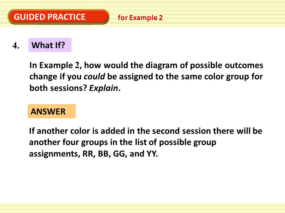 GUIDED PRACTICE ANSWER If another color is added in the second session there will be another four groups in the list of possible group assignments, RR, BB, GG, and YY.