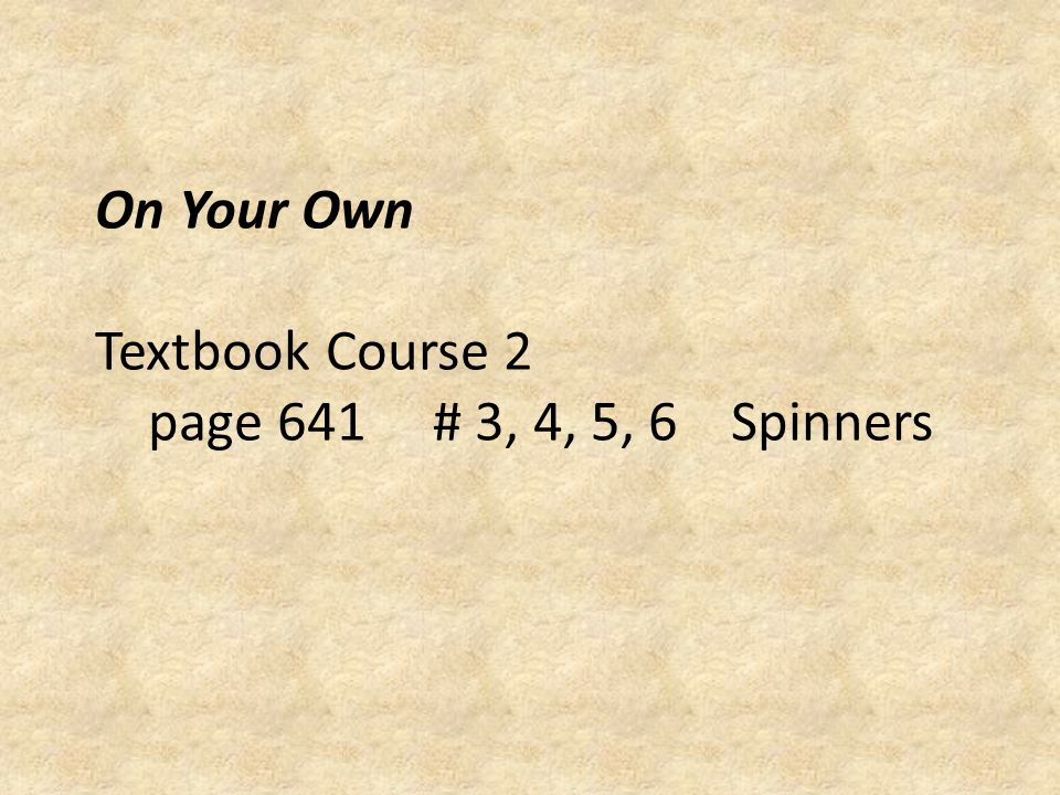 On Your Own Textbook Course 2 page 641 # 3, 4, 5, 6 Spinners
