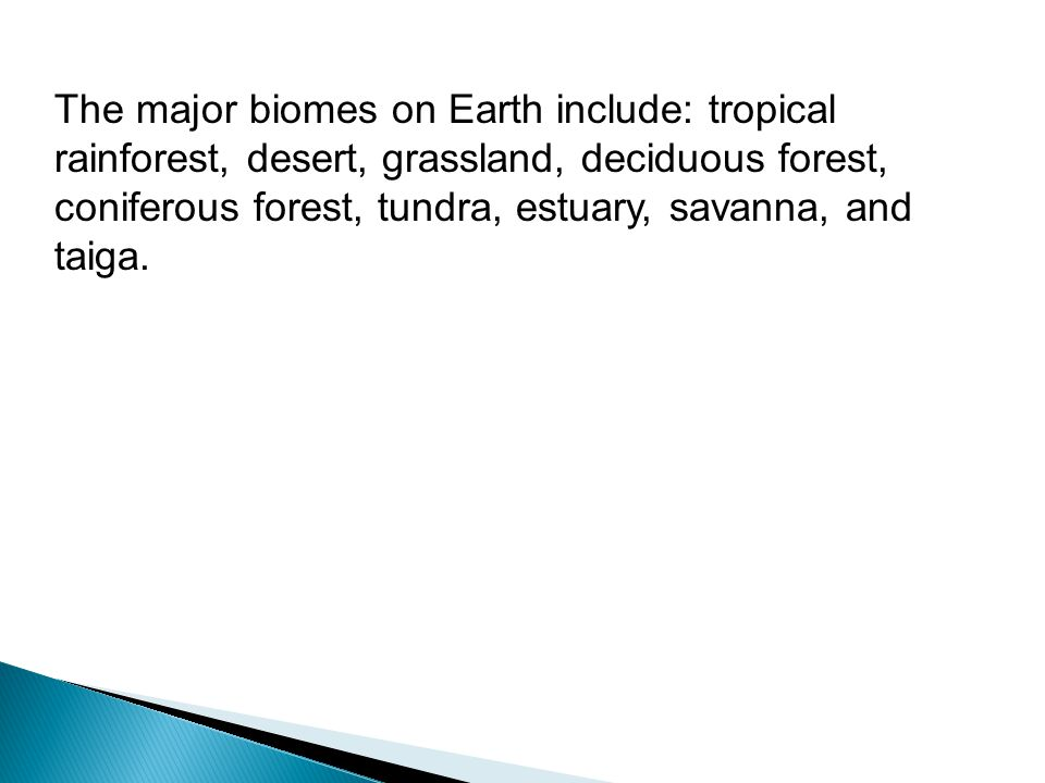 The major biomes on Earth include: tropical rainforest, desert, grassland, deciduous forest, coniferous forest, tundra, estuary, savanna, and taiga.