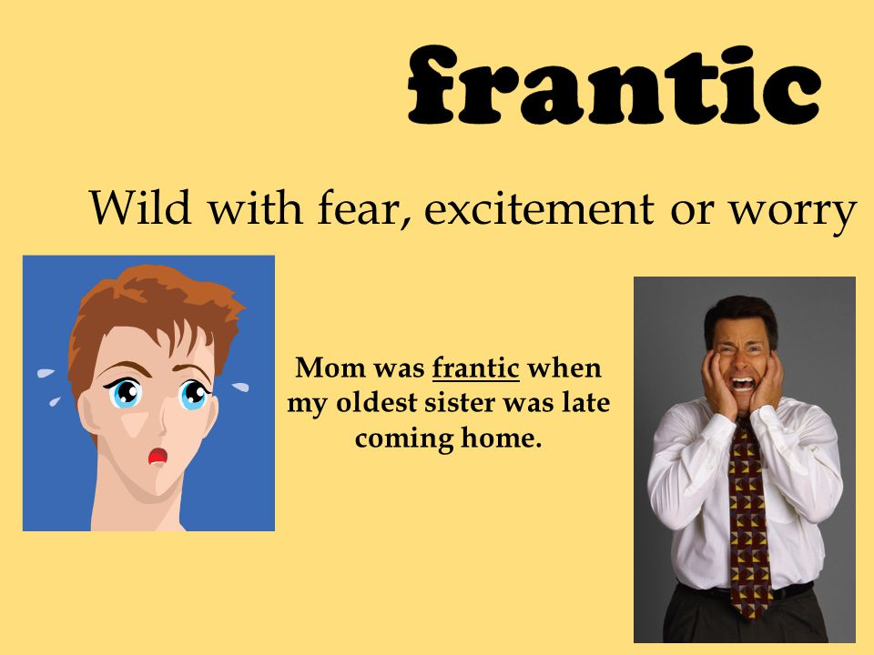 Wild with fear, excitement or worry Mom was frantic when my oldest sister was late coming home.