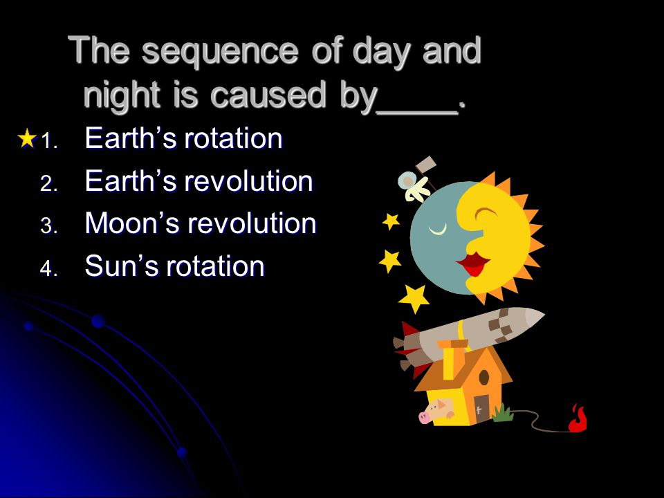 The sequence of day and night is caused by____. 1. Earth's rotation 2. Earth's revolution 3. Moon's revolution 4. Sun's rotation