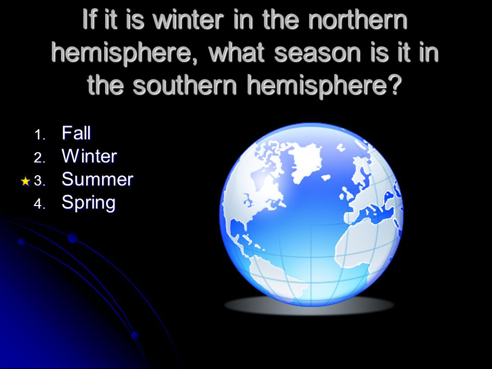 If it is winter in the northern hemisphere, what season is it in the southern hemisphere? 1. Fall 2. Winter 3. Summer 4. Spring
