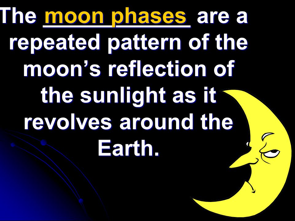 The ____________ are a repeated pattern of the moon's reflection of the sunlight as it revolves around the Earth. moon phases