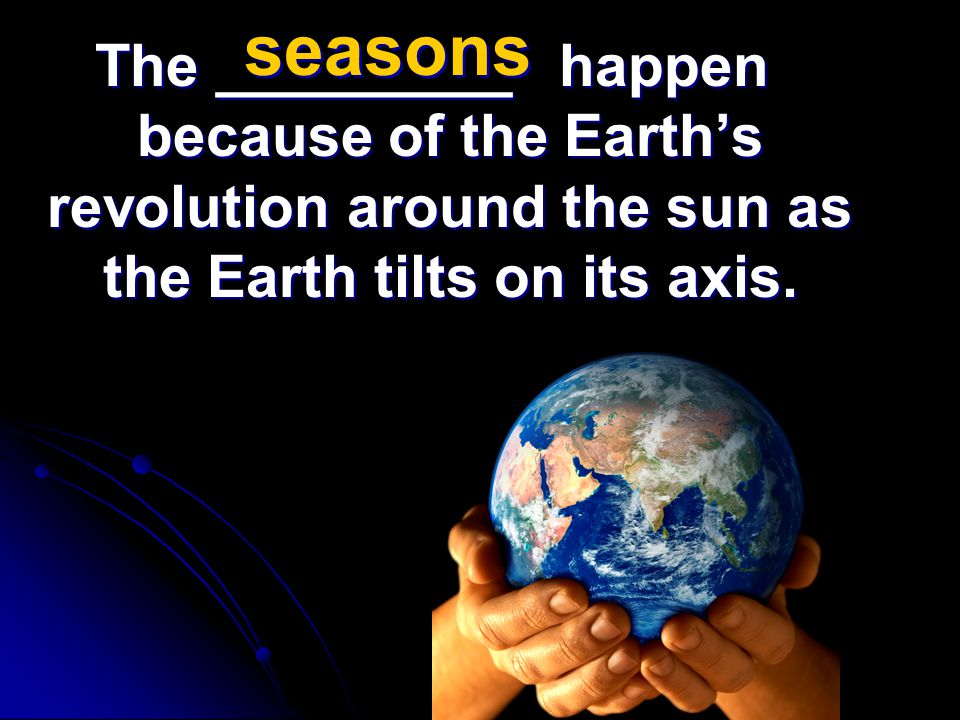 The _________ happen because of the Earth's revolution around the sun as the Earth tilts on its axis. seasons