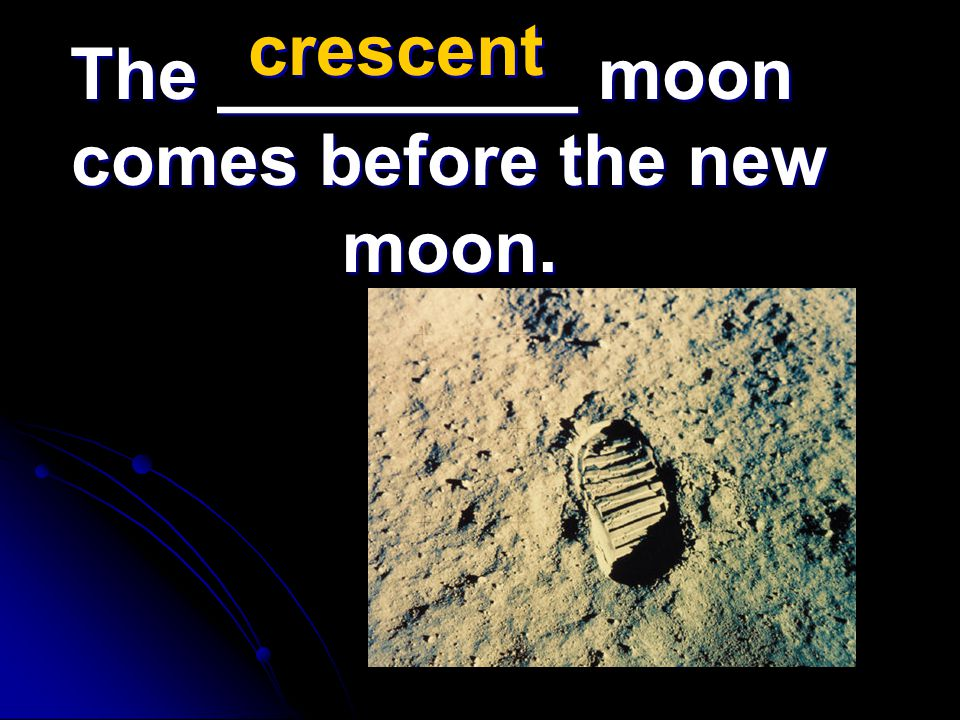 The _________ moon comes before the new moon. crescent