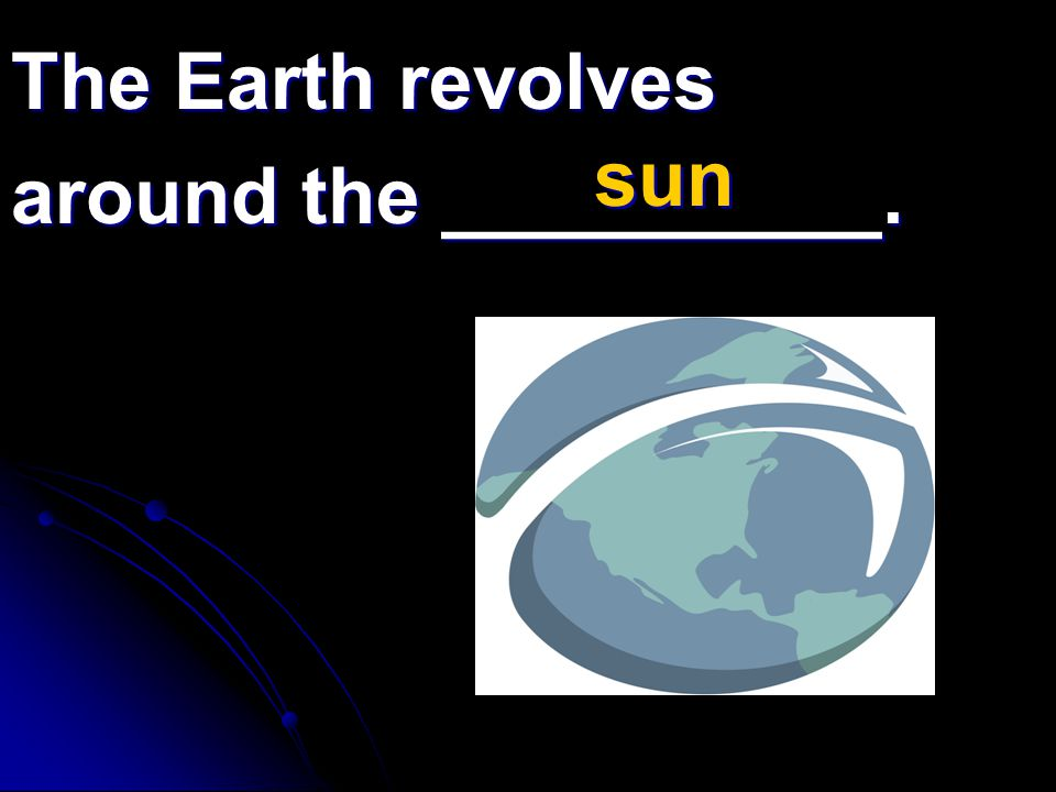 The Earth revolves around the __________. sun