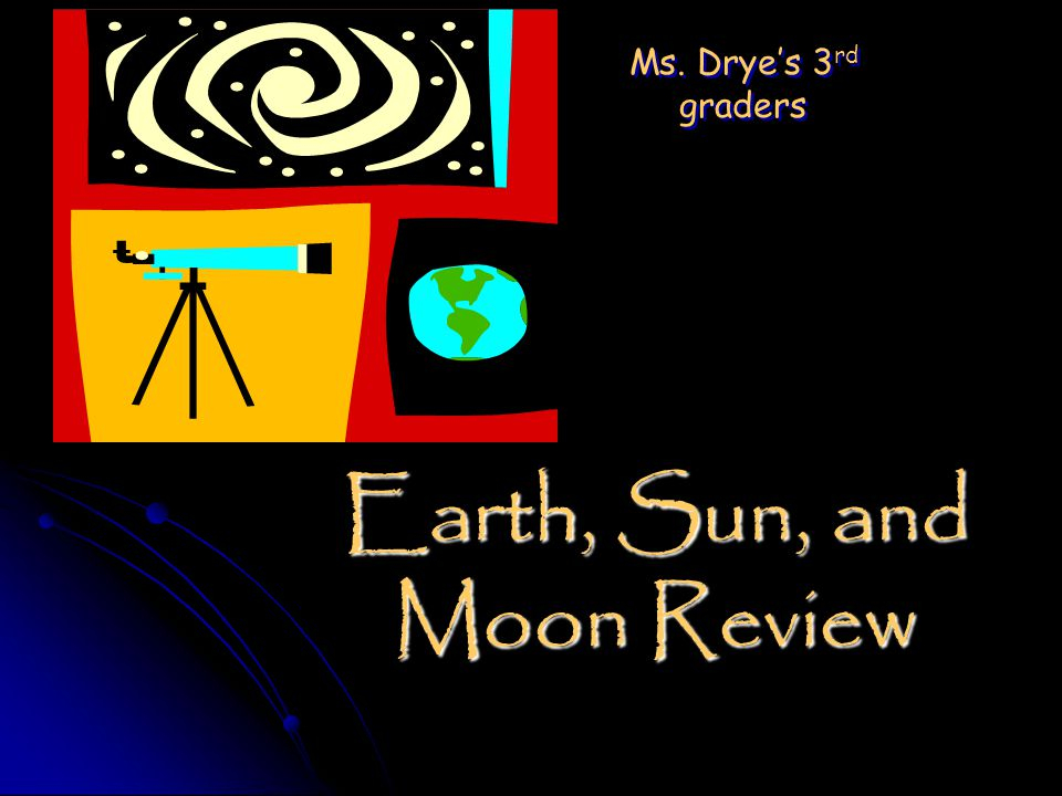 Earth, Sun, and Moon Review Ms. Drye's 3 rd graders