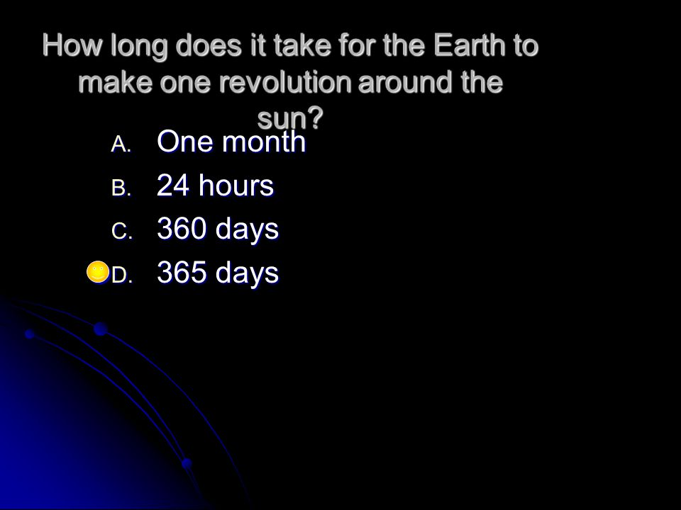 How long does it take for the Earth to make one revolution around the sun? A. One month B. 24 hours C. 360 days D. 365 days