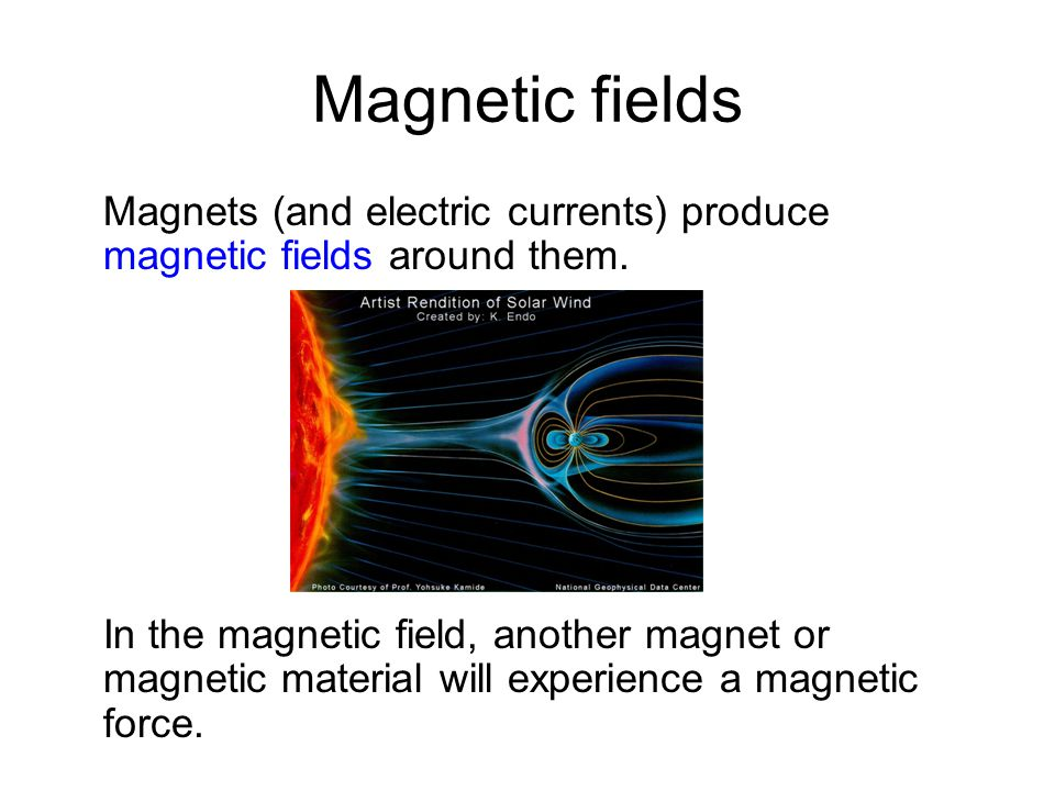 Magnetic fields Magnets (and electric currents) produce magnetic fields around them. In the magnetic field, another magnet or magnetic material will e