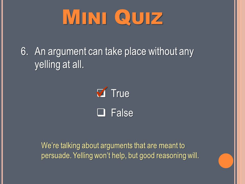 M INI Q UIZ  True  False 5.An argument is a statement that someone claims is or should be true.