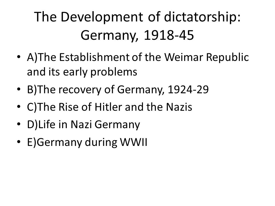 The Development of dictatorship: Germany, 1918-45 A)The Establishment of the Weimar Republic and its early problems B)The recovery of Germany, 1924-29 C)The Rise of Hitler and the Nazis D)Life in Nazi Germany E)Germany during WWII
