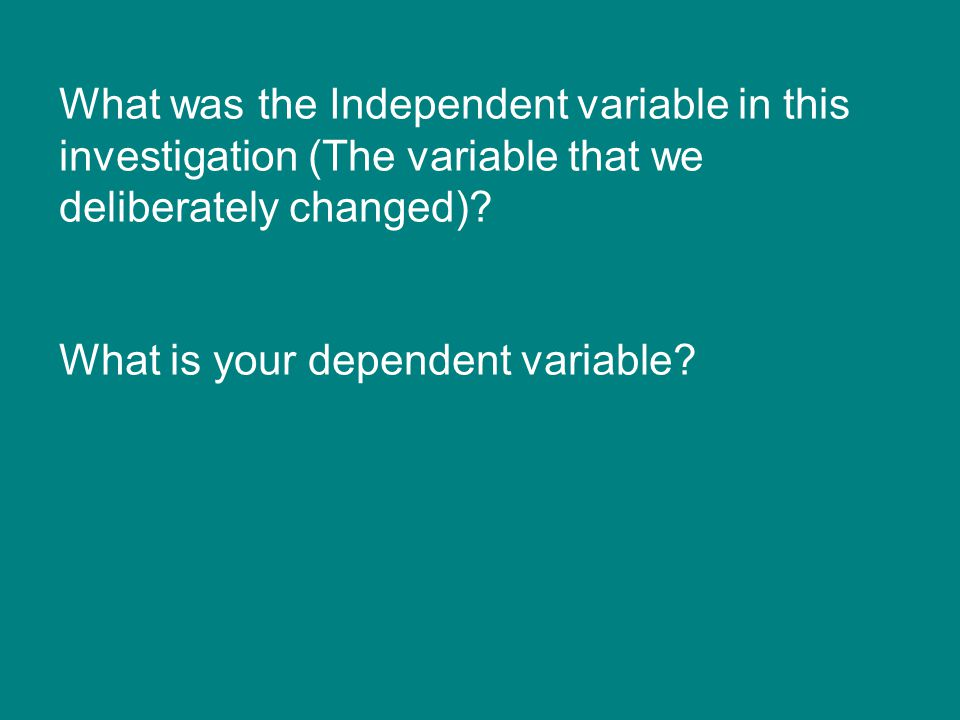 What was the Independent variable in this investigation (The variable that we deliberately changed)? What is your dependent variable?