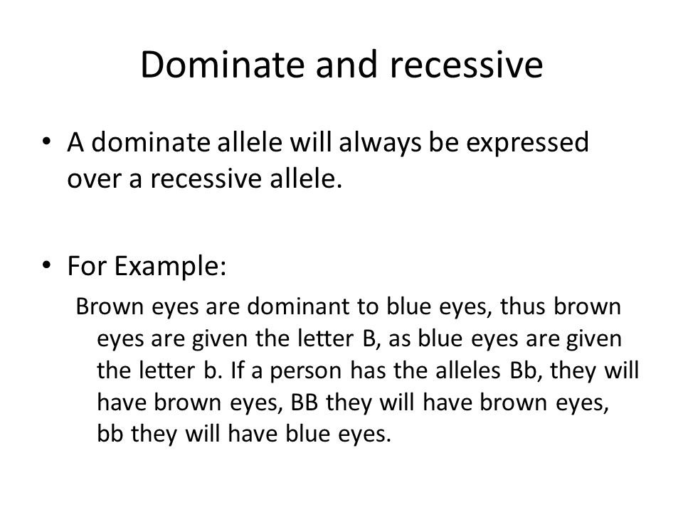 Dominate and recessive A dominate allele will always be expressed over a recessive allele. For Example: Brown eyes are dominant to blue eyes, thus bro