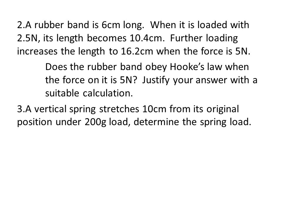 2.A rubber band is 6cm long.When it is loaded with 2.5N, its length becomes 10.4cm.