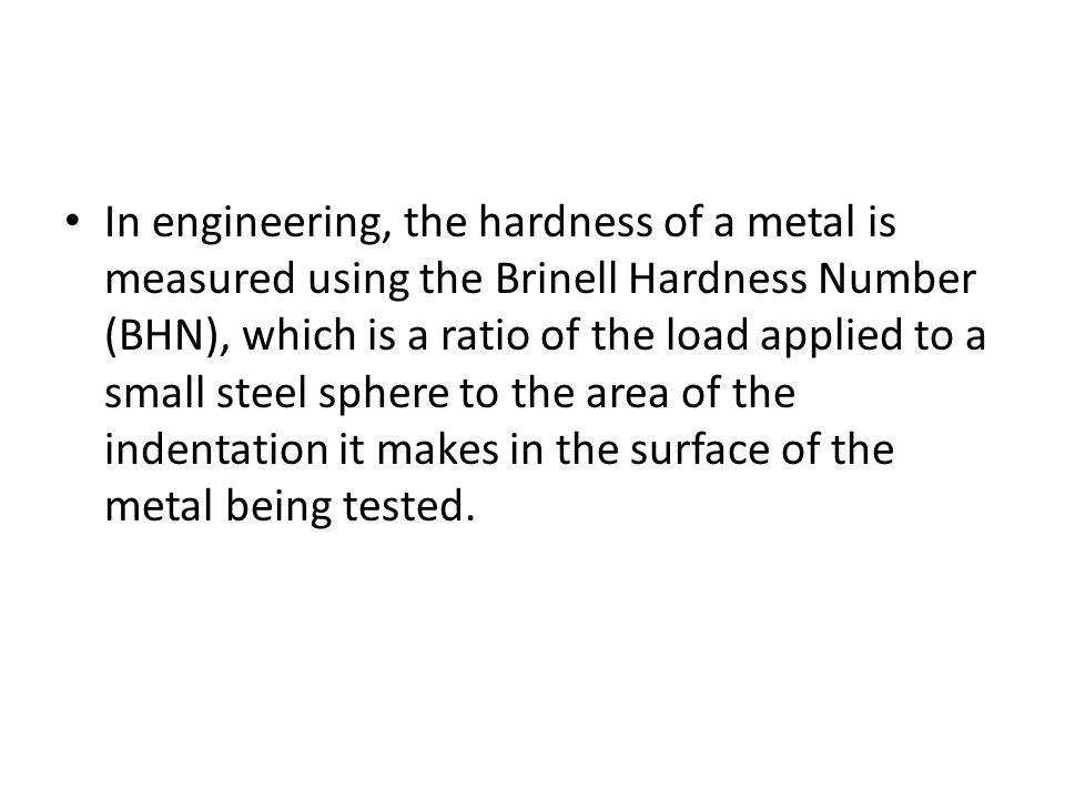 In engineering, the hardness of a metal is measured using the Brinell Hardness Number (BHN), which is a ratio of the load applied to a small steel sphere to the area of the indentation it makes in the surface of the metal being tested.