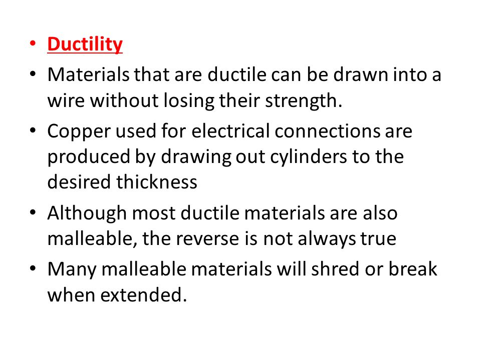Ductility Materials that are ductile can be drawn into a wire without losing their strength.