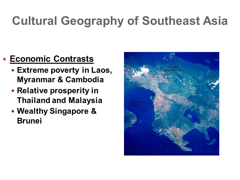 Cultural Geography of Southeast Asia Economic Contrasts Extreme poverty in Laos, Myranmar & Cambodia Relative prosperity in Thailand and Malaysia Wealthy Singapore & Brunei