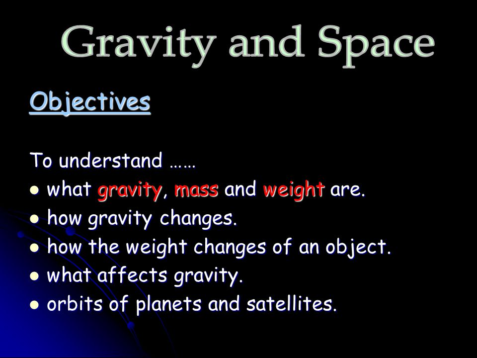 Objectives To understand …… what gravity, mass and weight are. what gravity, mass and weight are. how gravity changes. how gravity changes. how the we