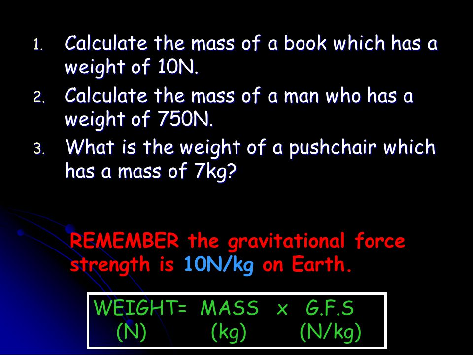 1. Calculate the mass of a book which has a weight of 10N. 2. Calculate the mass of a man who has a weight of 750N. 3. What is the weight of a pushcha