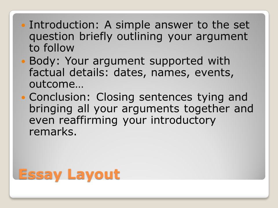Essay Layout Introduction: A simple answer to the set question briefly outlining your argument to follow Body: Your argument supported with factual details: dates, names, events, outcome… Conclusion: Closing sentences tying and bringing all your arguments together and even reaffirming your introductory remarks.