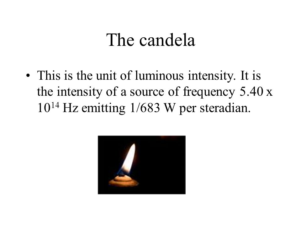The candela This is the unit of luminous intensity. It is the intensity of a source of frequency 5.40 x 10 14 Hz emitting 1/683 W per steradian.