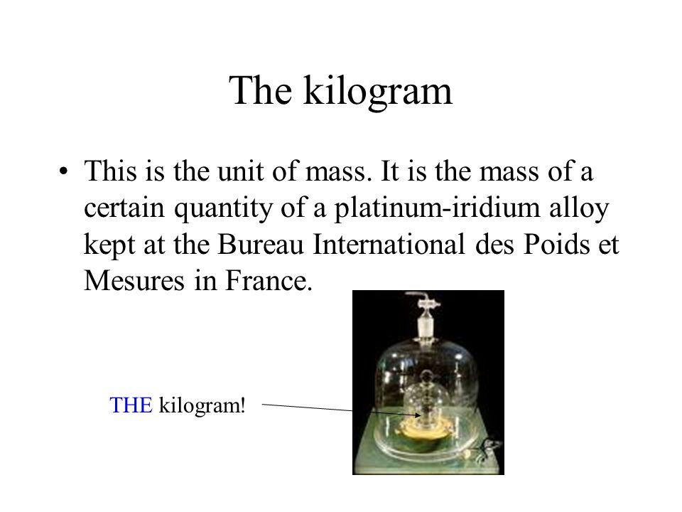 The kilogram This is the unit of mass. It is the mass of a certain quantity of a platinum-iridium alloy kept at the Bureau International des Poids et