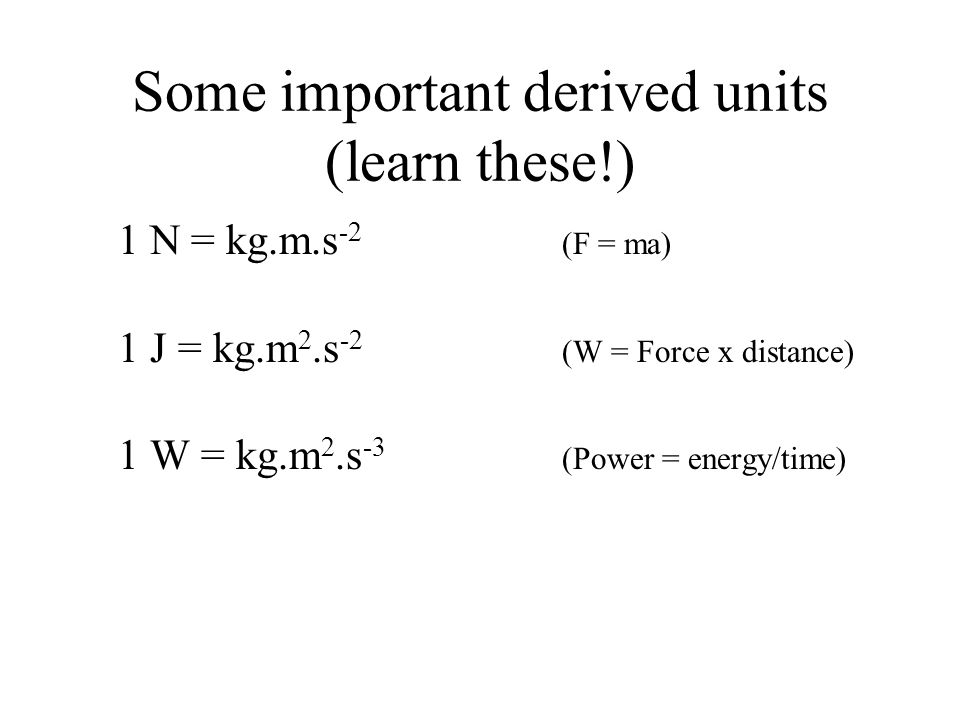 Some important derived units (learn these!) 1 N = kg.m.s -2 (F = ma) 1 J = kg.m 2.s -2 (W = Force x distance) 1 W = kg.m 2.s -3 (Power = energy/time)
