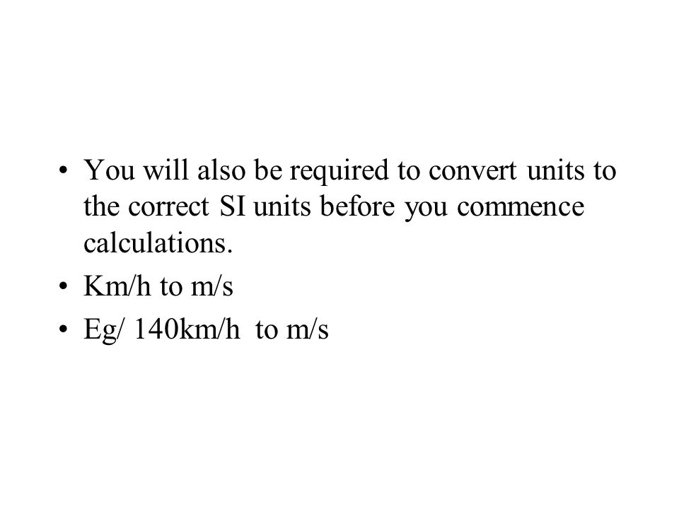 You will also be required to convert units to the correct SI units before you commence calculations. Km/h to m/s Eg/ 140km/h to m/s