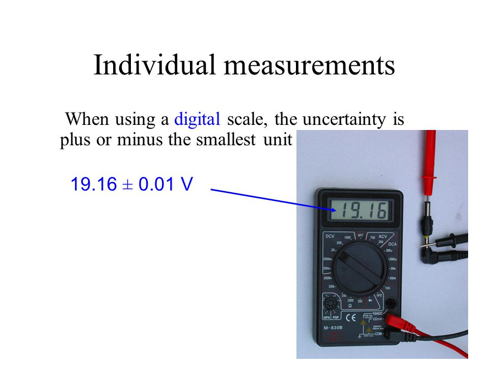 Individual measurements When using a digital scale, the uncertainty is plus or minus the smallest unit shown. 19.16 ± 0.01 V