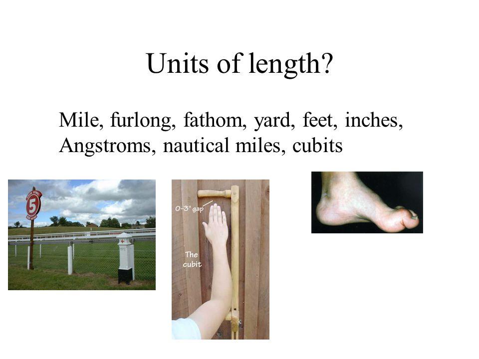 Mile, furlong, fathom, yard, feet, inches, Angstroms, nautical miles, cubits