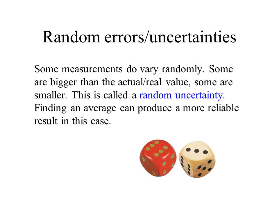 Random errors/uncertainties Some measurements do vary randomly. Some are bigger than the actual/real value, some are smaller. This is called a random