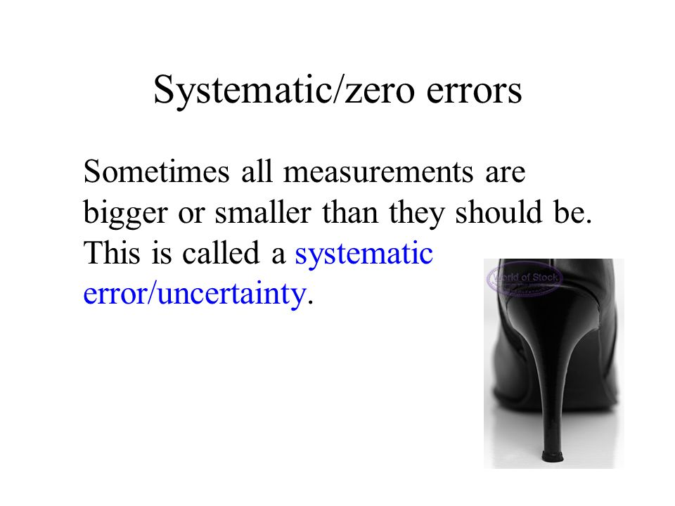 Systematic/zero errors Sometimes all measurements are bigger or smaller than they should be. This is called a systematic error/uncertainty.