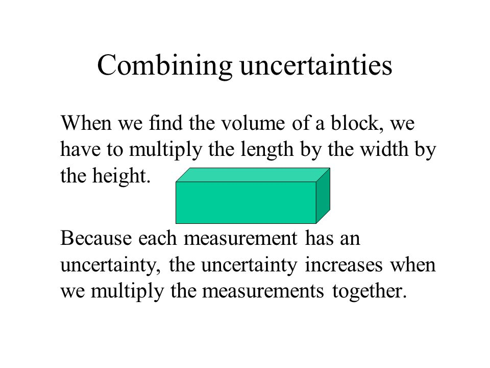 Combining uncertainties When we find the volume of a block, we have to multiply the length by the width by the height. Because each measurement has an