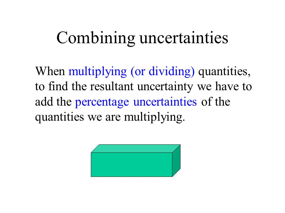 Combining uncertainties When multiplying (or dividing) quantities, to find the resultant uncertainty we have to add the percentage uncertainties of th