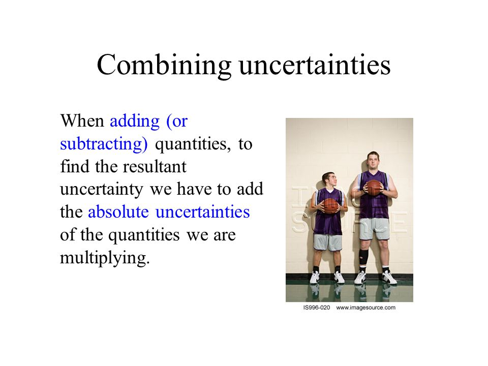 Combining uncertainties When adding (or subtracting) quantities, to find the resultant uncertainty we have to add the absolute uncertainties of the qu