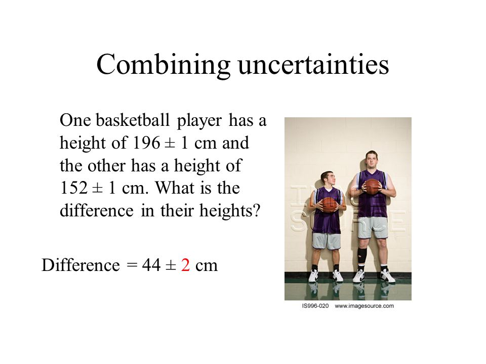Combining uncertainties One basketball player has a height of 196 ± 1 cm and the other has a height of 152 ± 1 cm. What is the difference in their hei