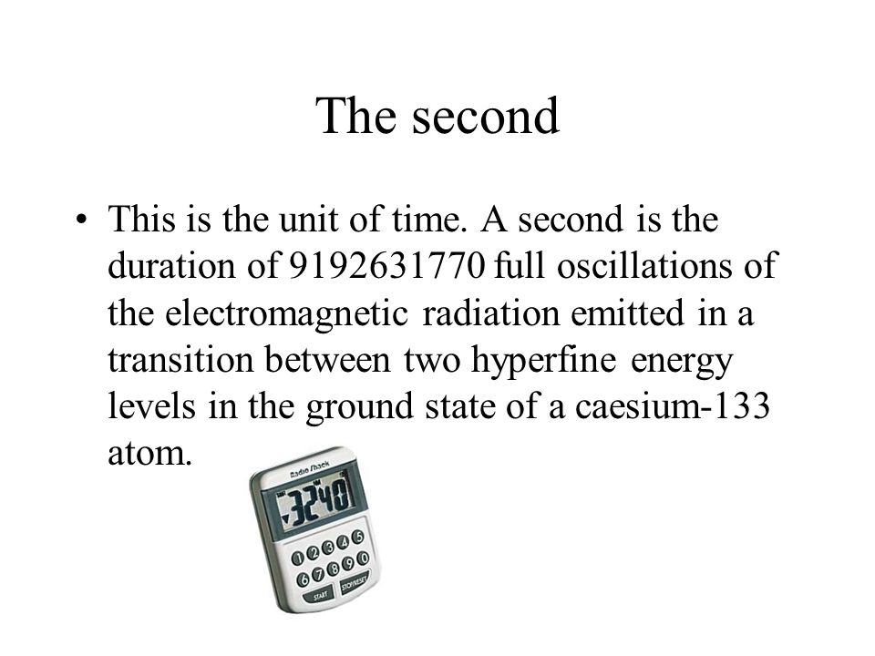The second This is the unit of time. A second is the duration of 9192631770 full oscillations of the electromagnetic radiation emitted in a transition