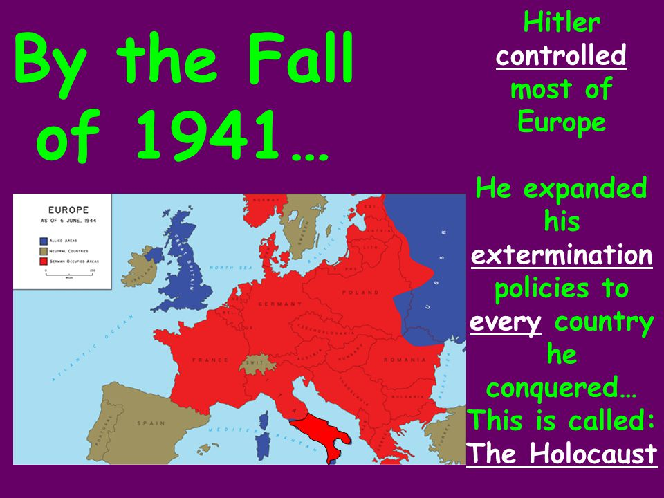 By the Fall of 1941… Hitler controlled most of Europe He expanded his extermination policies to every country he conquered… This is called: The Holocaust