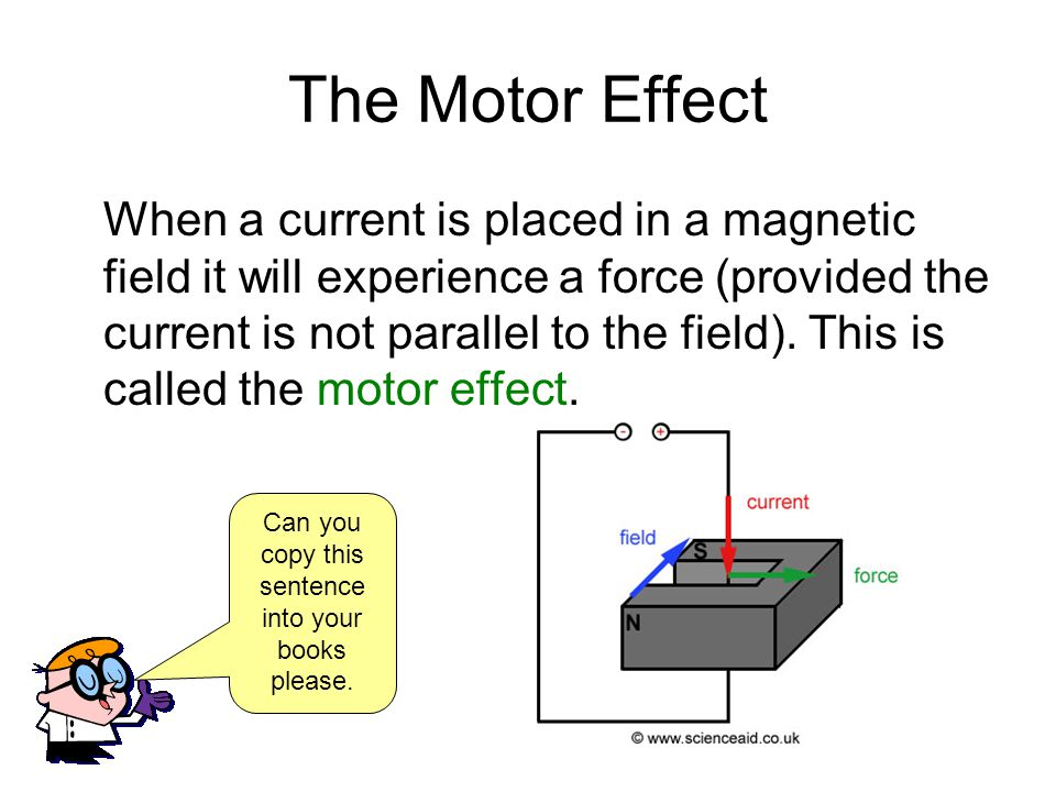 The Motor Effect When a current is placed in a magnetic field it will experience a force (provided the current is not parallel to the field). This is